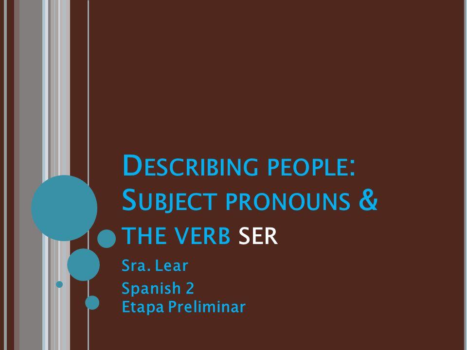 D ESCRIBING PEOPLE : S UBJECT PRONOUNS & THE VERB SER Sra. Lear Spanish 2 Etapa Preliminar