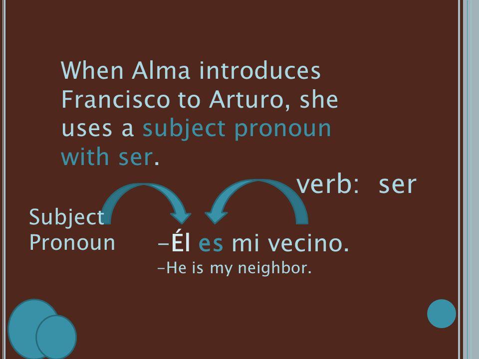 When Alma introduces Francisco to Arturo, she uses a subject pronoun with ser. -Él es mi vecino. -He is my neighbor. Subject Pronoun verb: ser