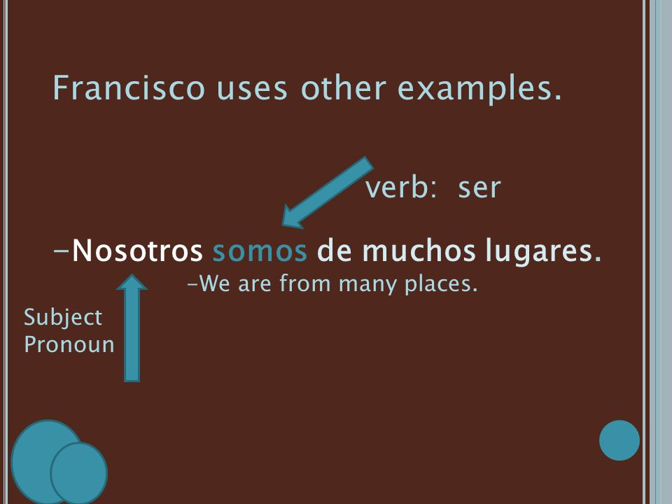 Francisco uses other examples. - Nosotros somos de muchos lugares. -We are from many places. Subject Pronoun verb: ser