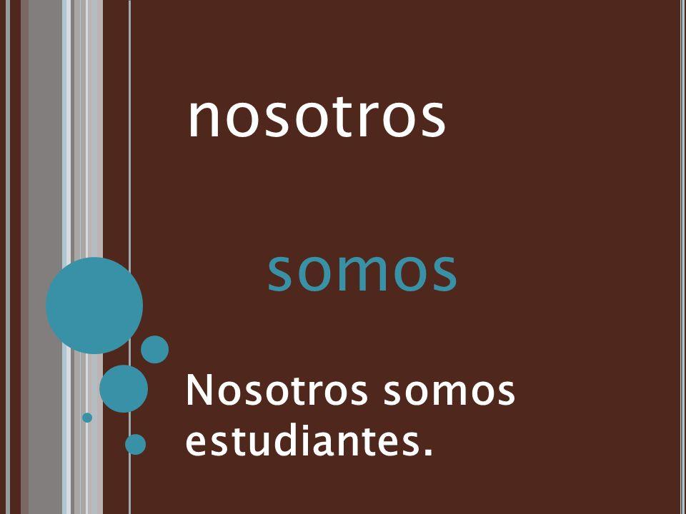 nosotros somos Nosotros somos estudiantes.