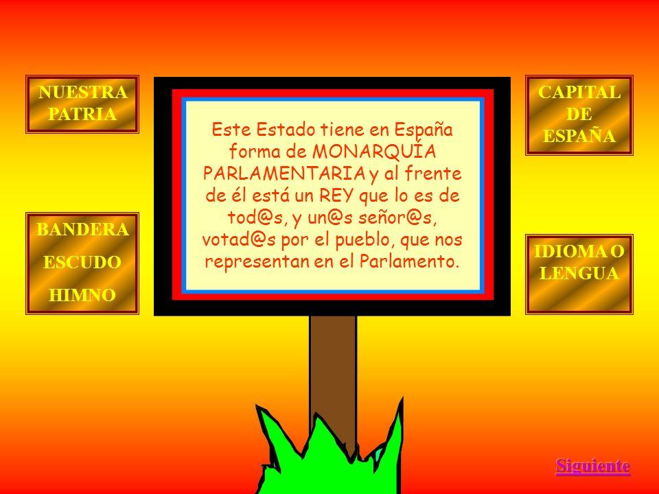 Este Estado tiene en España forma de MONARQUÍA PARLAMENTARIA y al frente de él está un REY, y un@s señor@s, votad@s por el pueblo, que nos representan