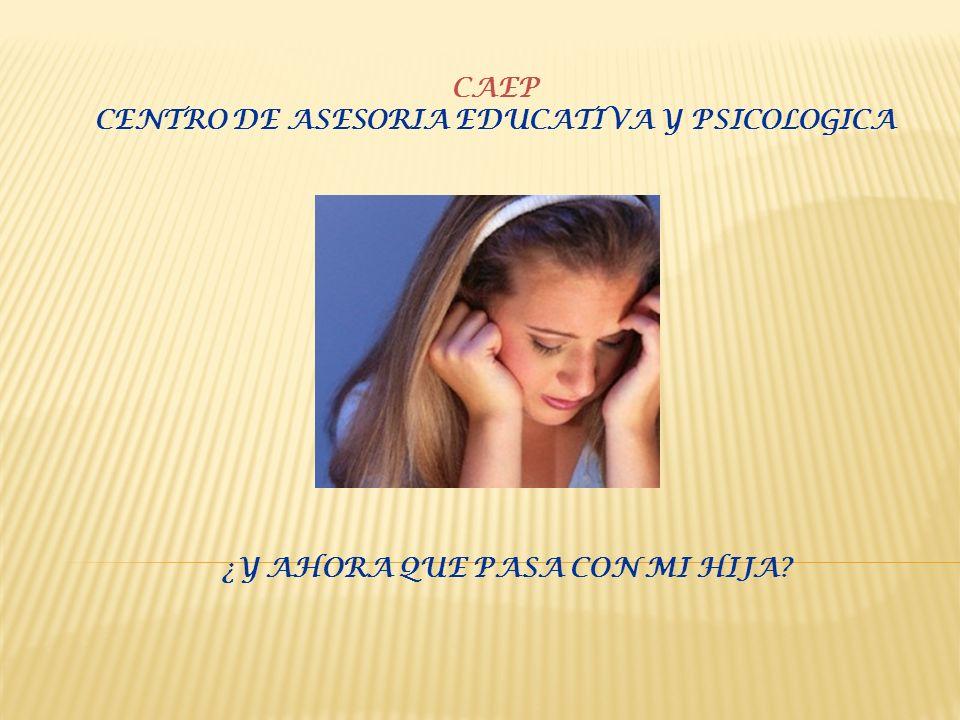 CAEP CENTRO DE ASESORIA EDUCATIVA Y PSICOLOGICA ¿Y AHORA QUE PASA CON MI HIJA?