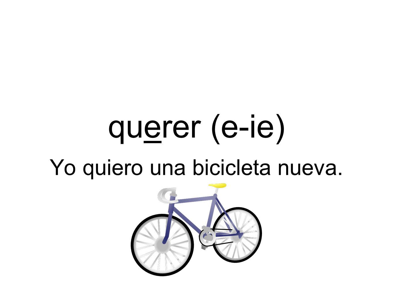 querer (e-ie) Yo quiero una bicicleta nueva.