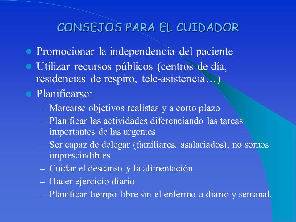 CONSEJOS PARA EL CUIDADOR Promocionar la independencia del paciente Utilizar recursos públicos (centros de día, residencias de respiro, tele-asistenci