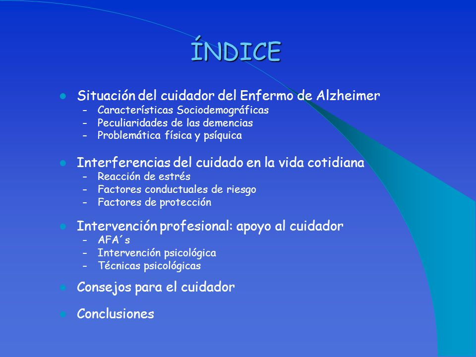 ÍNDICE Situación del cuidador del Enfermo de Alzheimer – Características Sociodemográficas – Peculiaridades de las demencias – Problemática física y p