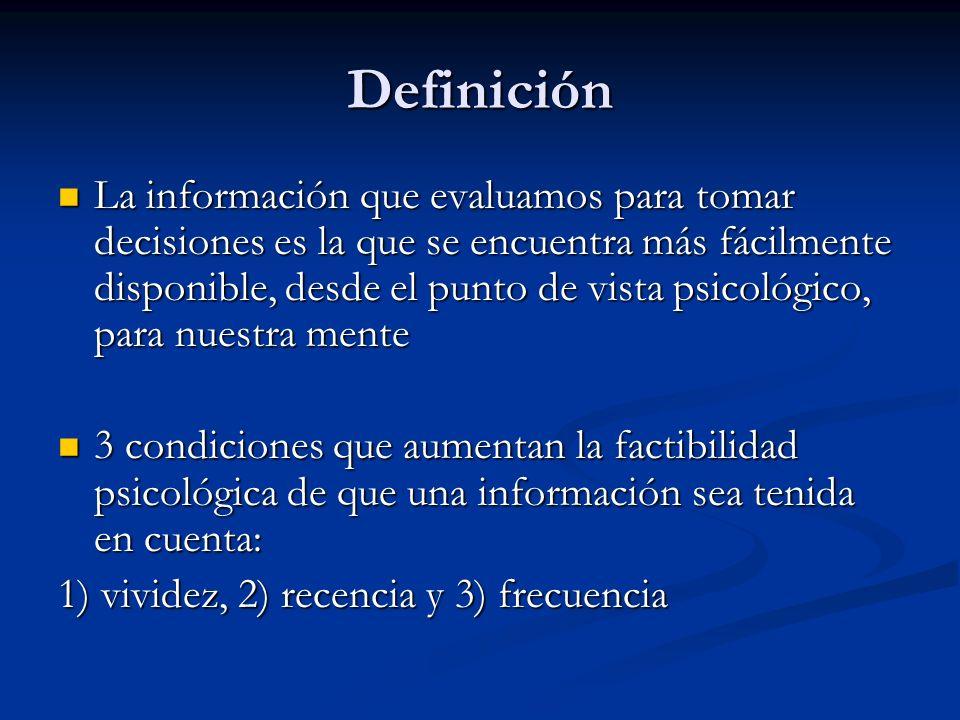 Definición La información que evaluamos para tomar decisiones es la que se encuentra más fácilmente disponible, desde el punto de vista psicológico, p