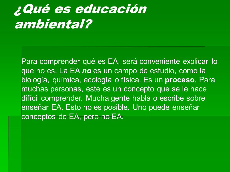 ¿Qué es educación ambiental? Para comprender qué es EA, será conveniente explicar lo que no es. La EA no es un campo de estudio, como la biología, quí