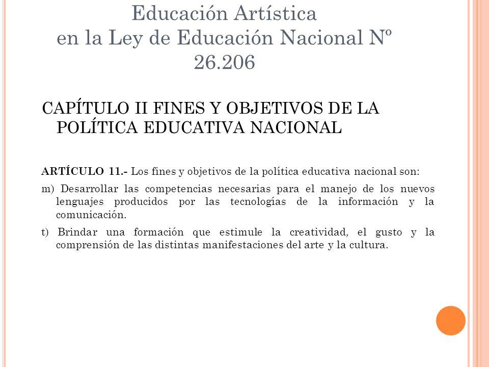 Educación Artística en la Ley de Educación Nacional Nº 26.206 CAPÍTULO II FINES Y OBJETIVOS DE LA POLÍTICA EDUCATIVA NACIONAL ARTÍCULO 11.- Los fines
