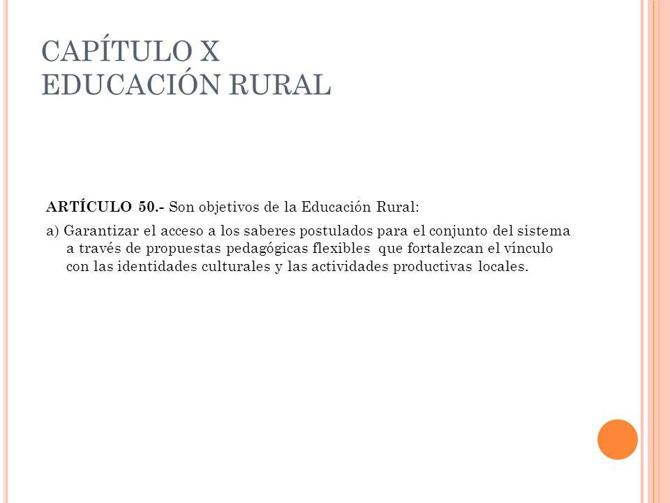 CAPÍTULO X EDUCACIÓN RURAL ARTÍCULO 50.- Son objetivos de la Educación Rural: a) Garantizar el acceso a los saberes postulados para el conjunto del si