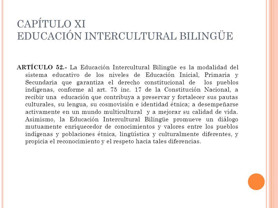 CAPÍTULO XI EDUCACIÓN INTERCULTURAL BILINGÜE ARTÍCULO 52.- La Educación Intercultural Bilingüe es la modalidad del sistema educativo de los niveles de