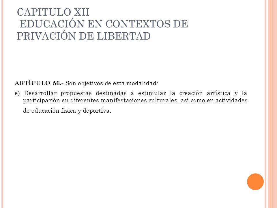 CAPITULO XII EDUCACIÓN EN CONTEXTOS DE PRIVACIÓN DE LIBERTAD ARTÍCULO 56.- Son objetivos de esta modalidad: e) Desarrollar propuestas destinadas a est