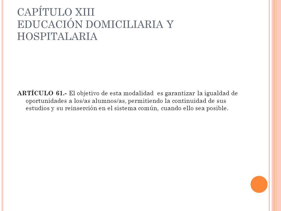 CAPÍTULO XIII EDUCACIÓN DOMICILIARIA Y HOSPITALARIA ARTÍCULO 61.- El objetivo de esta modalidad es garantizar la igualdad de oportunidades a los/as al