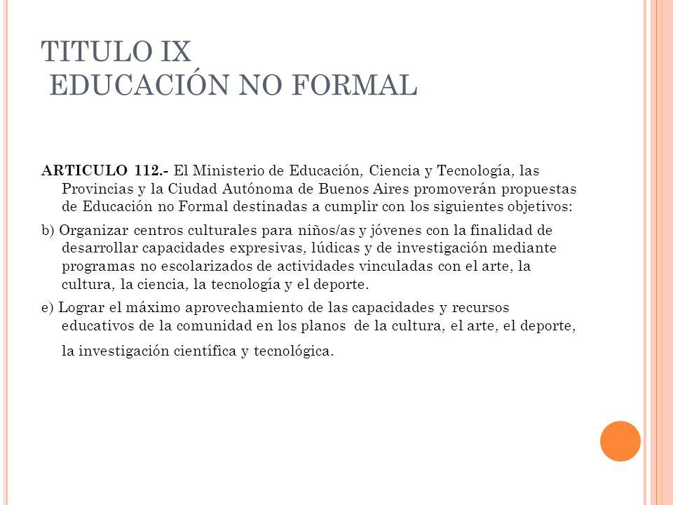 TITULO IX EDUCACIÓN NO FORMAL ARTICULO 112.- El Ministerio de Educación, Ciencia y Tecnología, las Provincias y la Ciudad Autónoma de Buenos Aires pro