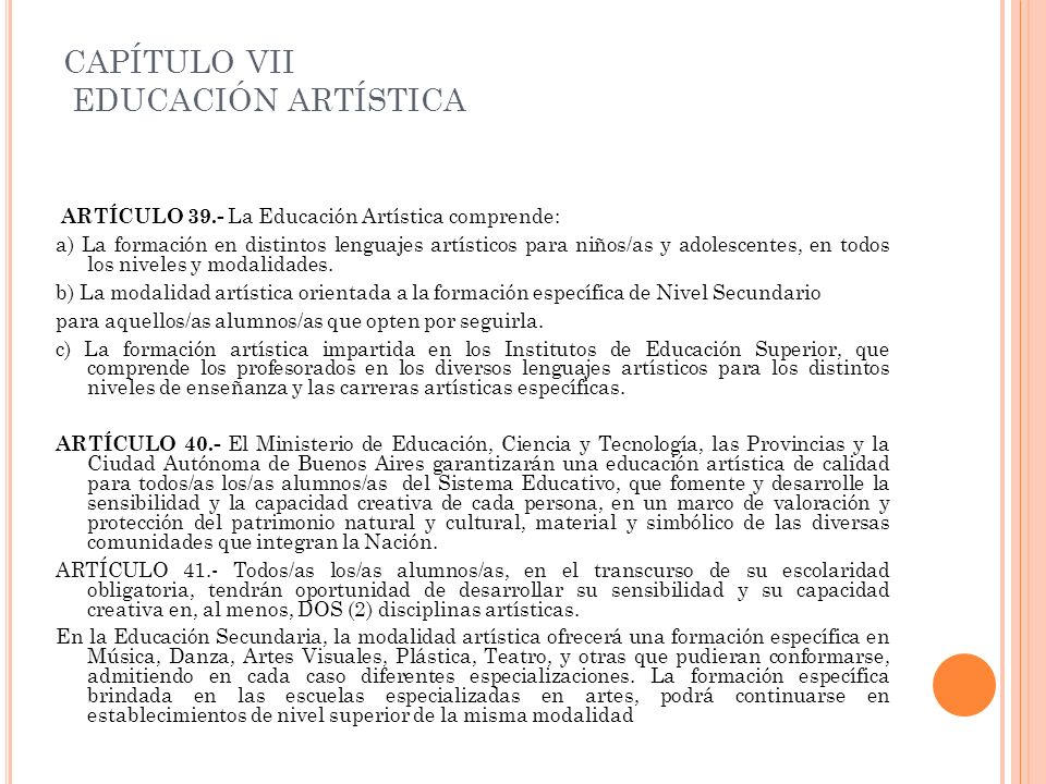 CAPÍTULO VII EDUCACIÓN ARTÍSTICA ARTÍCULO 39.- La Educación Artística comprende: a) La formación en distintos lenguajes artísticos para niños/as y ado