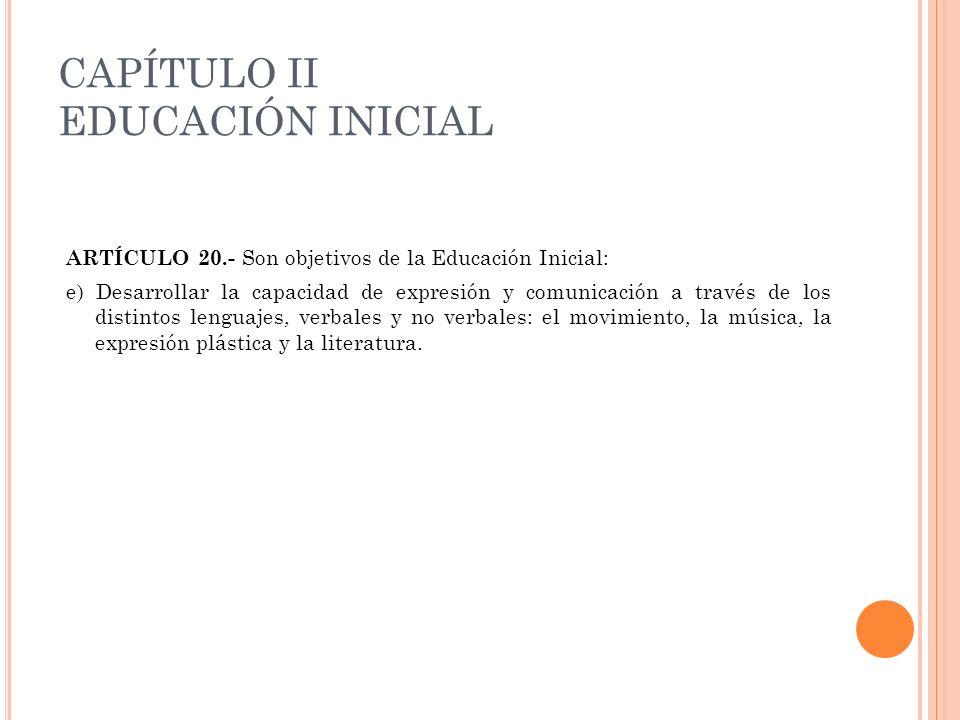 CAPÍTULO II EDUCACIÓN INICIAL ARTÍCULO 20.- Son objetivos de la Educación Inicial: e) Desarrollar la capacidad de expresión y comunicación a través de
