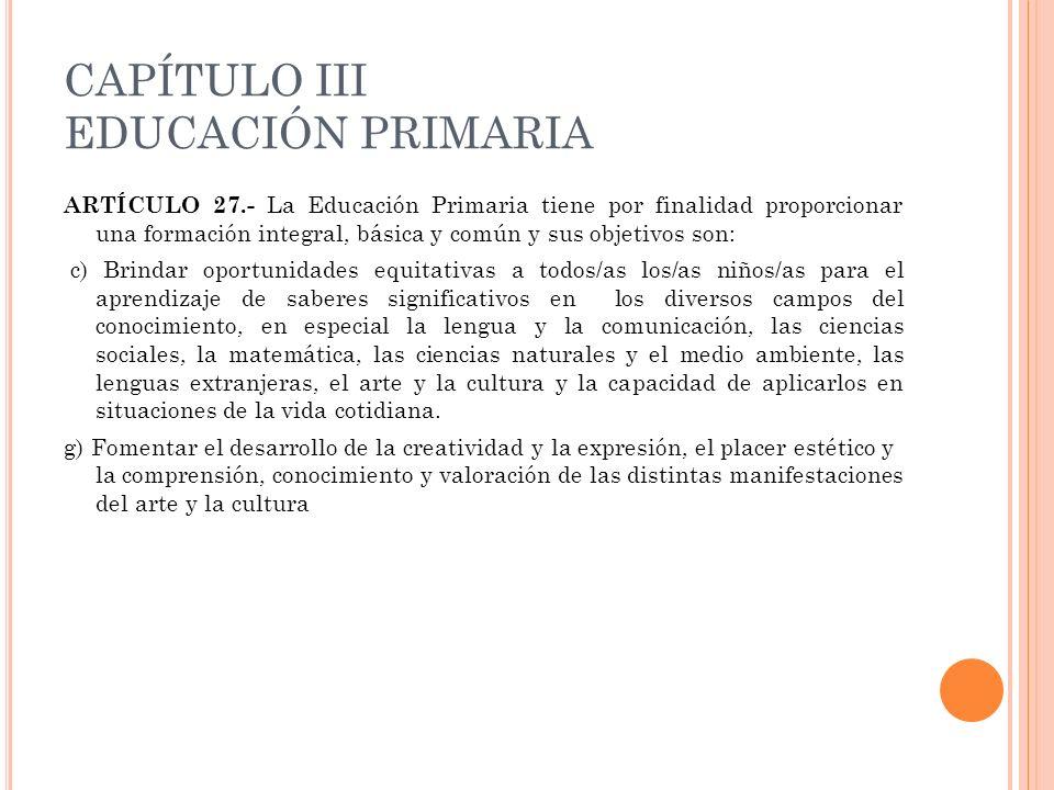 CAPÍTULO III EDUCACIÓN PRIMARIA ARTÍCULO 27.- La Educación Primaria tiene por finalidad proporcionar una formación integral, básica y común y sus obje