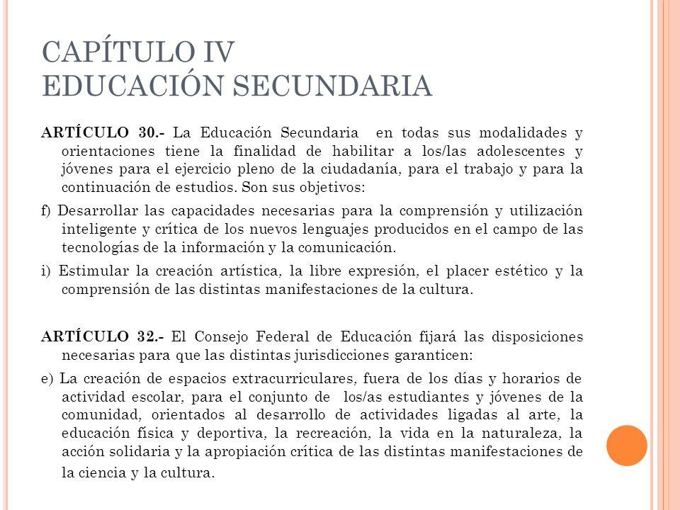 CAPÍTULO IV EDUCACIÓN SECUNDARIA ARTÍCULO 30.- La Educación Secundaria en todas sus modalidades y orientaciones tiene la finalidad de habilitar a los/