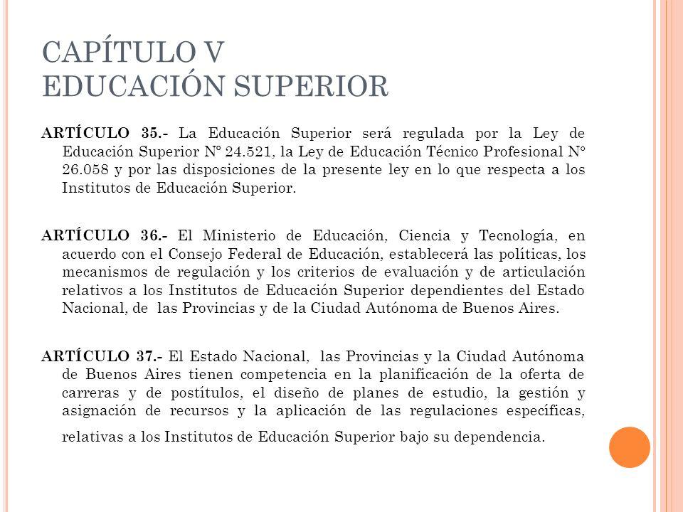 CAPÍTULO V EDUCACIÓN SUPERIOR ARTÍCULO 35.- La Educación Superior será regulada por la Ley de Educación Superior Nº 24.521, la Ley de Educación Técnic