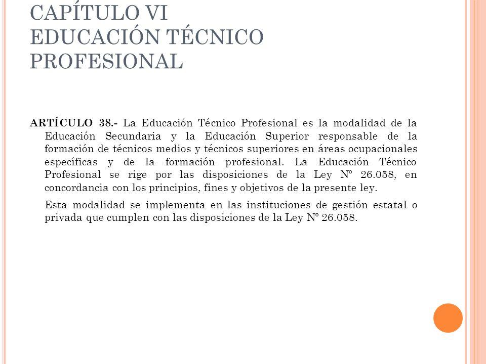 CAPÍTULO VI EDUCACIÓN TÉCNICO PROFESIONAL ARTÍCULO 38.- La Educación Técnico Profesional es la modalidad de la Educación Secundaria y la Educación Sup