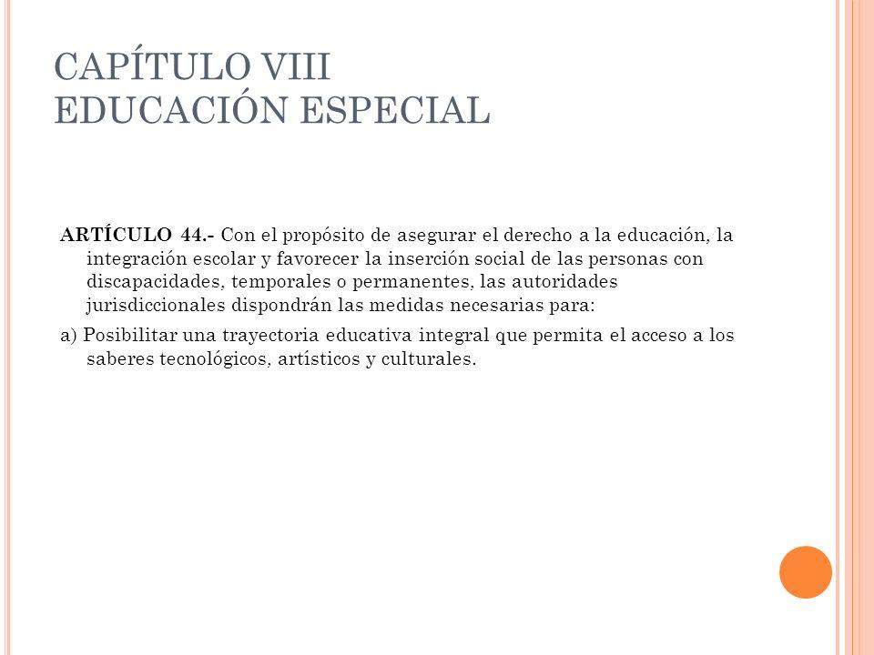 CAPÍTULO VIII EDUCACIÓN ESPECIAL ARTÍCULO 44.- Con el propósito de asegurar el derecho a la educación, la integración escolar y favorecer la inserción