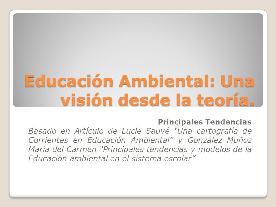 Educación Ambiental: Una visión desde la teoría. Principales Tendencias Basado en Artículo de Lucie Sauvé Una cartografía de Corrientes en Educación A