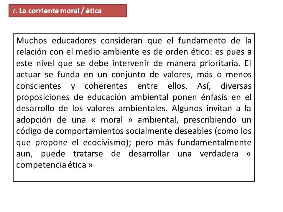 7. La corriente moral / ética Muchos educadores consideran que el fundamento de la relación con el medio ambiente es de orden ético: es pues a este ni