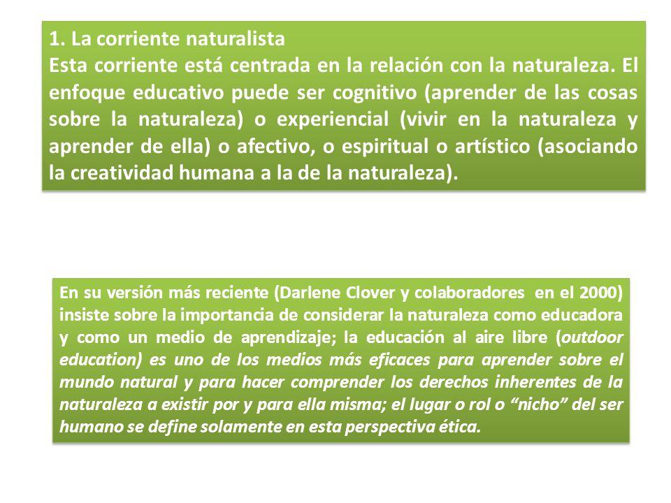 1. La corriente naturalista Esta corriente está centrada en la relación con la naturaleza. El enfoque educativo puede ser cognitivo (aprender de las c