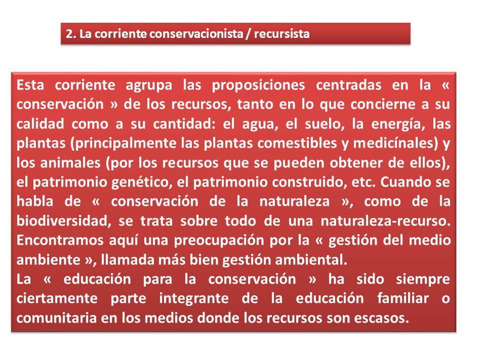 2. La corriente conservacionista / recursista Esta corriente agrupa las proposiciones centradas en la « conservación » de los recursos, tanto en lo qu
