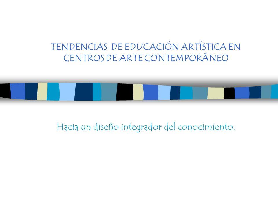 TENDENCIAS DE EDUCACIÓN ARTÍSTICA EN CENTROS DE ARTE CONTEMPORÁNEO Hacia un diseño integrador del conocimiento.