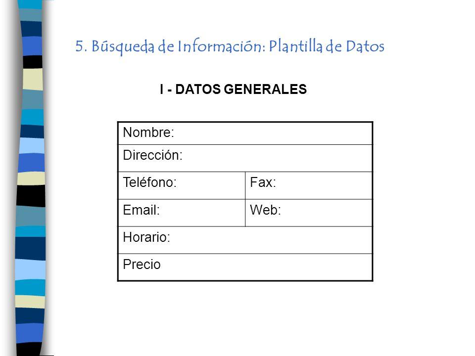5. Búsqueda de Información: Plantilla de Datos Nombre: Dirección: Teléfono:Fax: Email:Web: Horario: Precio I - DATOS GENERALES