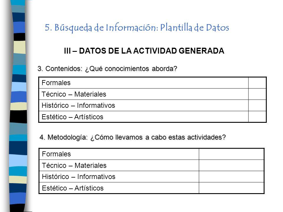 5. Búsqueda de Información: Plantilla de Datos III – DATOS DE LA ACTIVIDAD GENERADA Formales Técnico – Materiales Histórico – Informativos Estético –