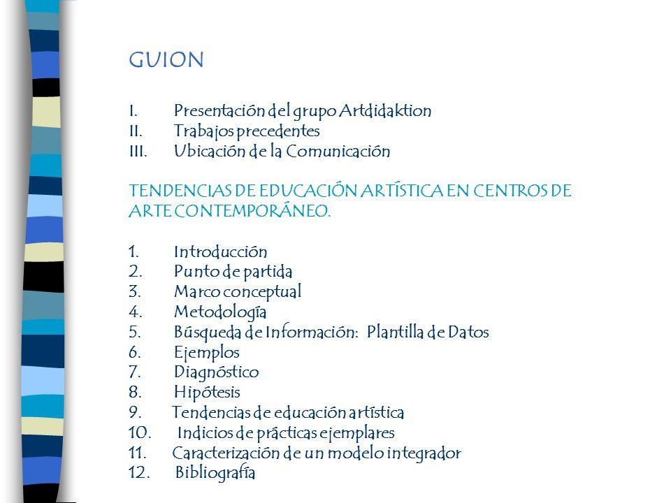 GUION I.Presentación del grupo Artdidaktion II.Trabajos precedentes III.Ubicación de la Comunicación TENDENCIAS DE EDUCACIÓN ARTÍSTICA EN CENTROS DE A