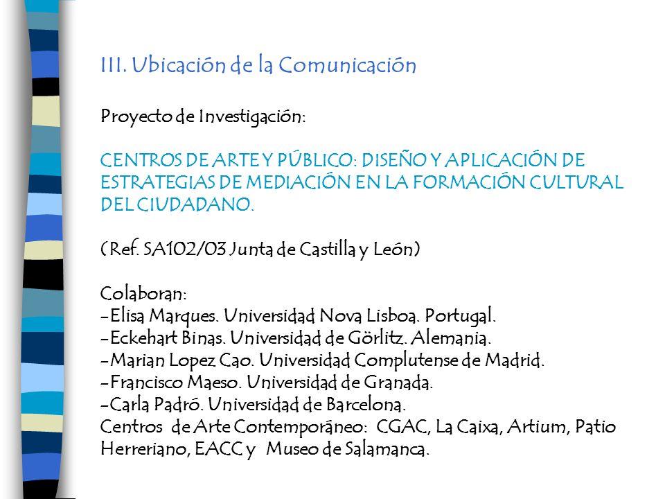 III. Ubicación de la Comunicación Proyecto de Investigación: CENTROS DE ARTE Y PÚBLICO: DISEÑO Y APLICACIÓN DE ESTRATEGIAS DE MEDIACIÓN EN LA FORMACIÓ