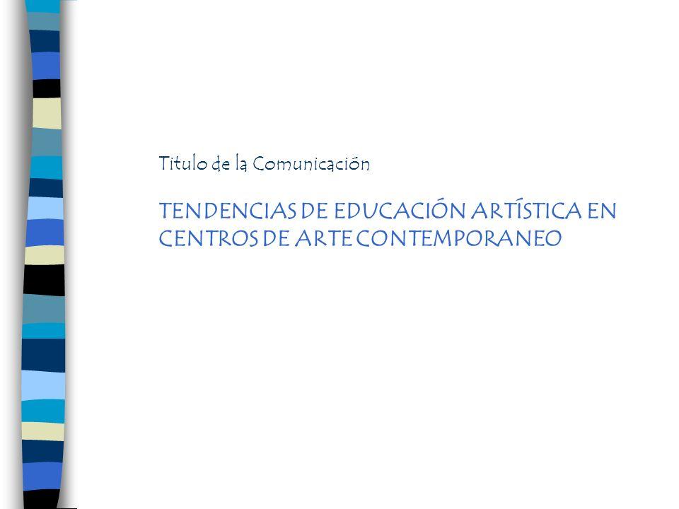 Titulo de la Comunicación TENDENCIAS DE EDUCACIÓN ARTÍSTICA EN CENTROS DE ARTE CONTEMPORANEO