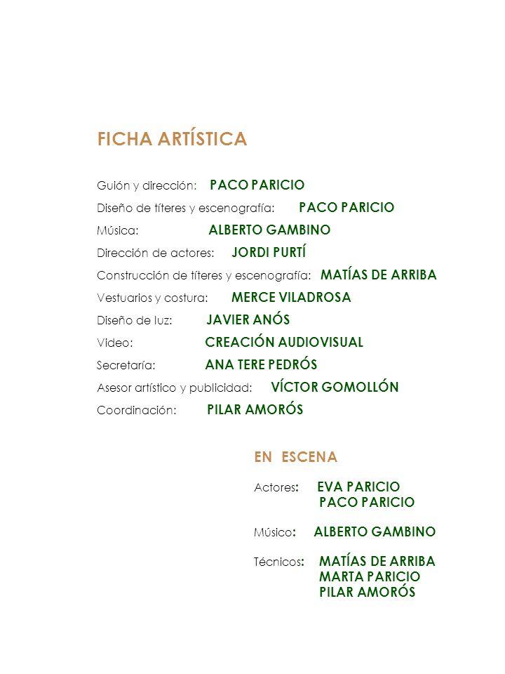 FICHA ARTÍSTICA Guión y dirección: PACO PARICIO Diseño de títeres y escenografía: PACO PARICIO Música: ALBERTO GAMBINO Dirección de actores: JORDI PUR