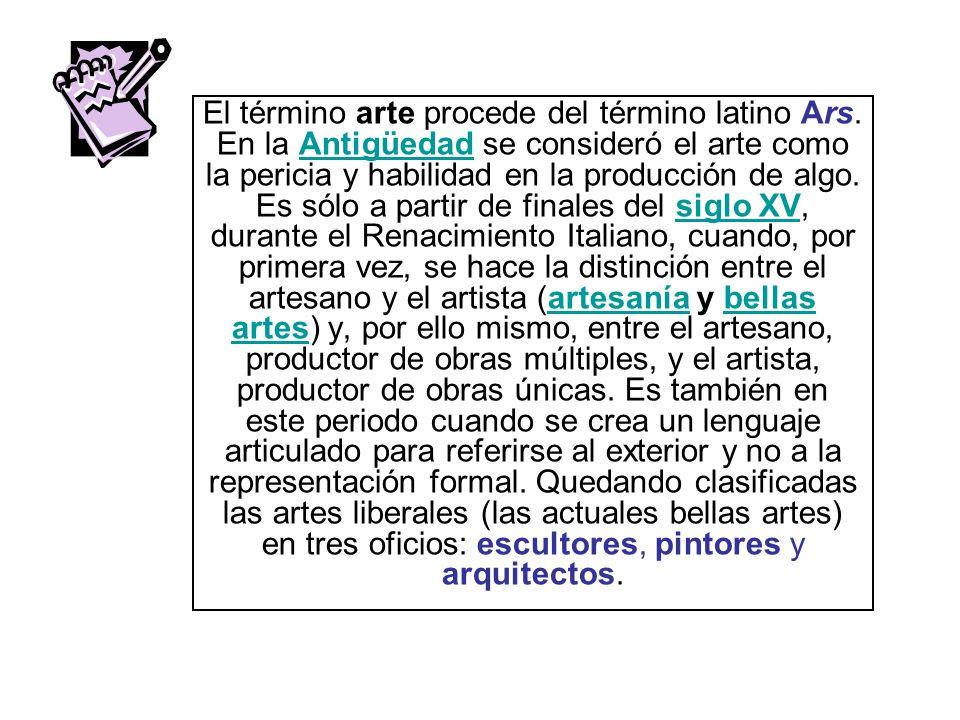 El término arte procede del término latino Ars. En la Antigüedad se consideró el arte como la pericia y habilidad en la producción de algo. Es sólo a
