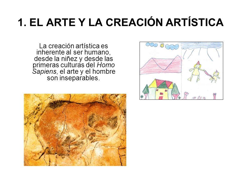1. EL ARTE Y LA CREACIÓN ARTÍSTICA La creación artística es inherente al ser humano, desde la niñez y desde las primeras culturas del Homo Sapiens, el