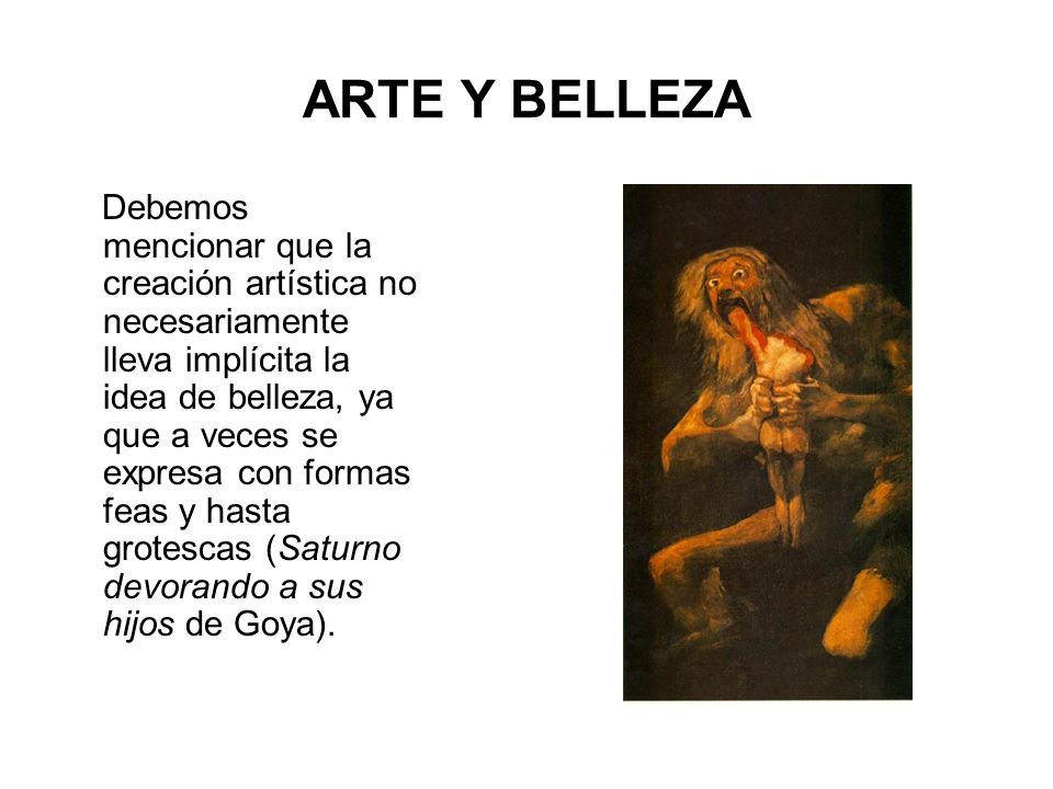 ARTE Y BELLEZA Debemos mencionar que la creación artística no necesariamente lleva implícita la idea de belleza, ya que a veces se expresa con formas