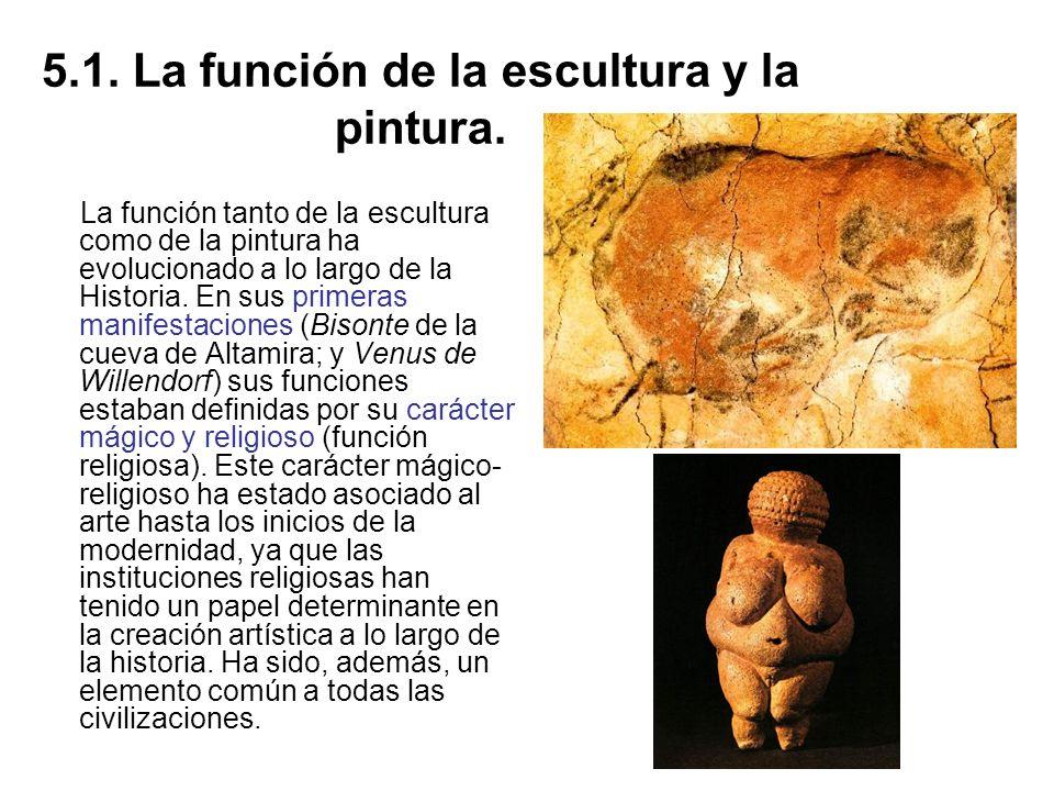 5.1. La función de la escultura y la pintura. La función tanto de la escultura como de la pintura ha evolucionado a lo largo de la Historia. En sus pr