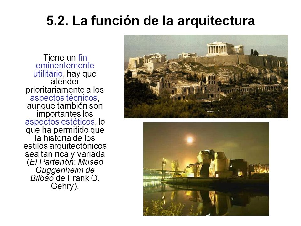 5.2. La función de la arquitectura Tiene un fin eminentemente utilitario, hay que atender prioritariamente a los aspectos técnicos, aunque también son