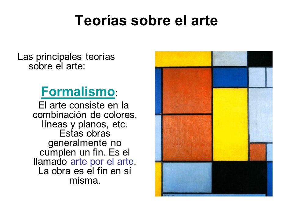 Teorías sobre el arte Las principales teorías sobre el arte: Formalismo Formalismo : El arte consiste en la combinación de colores, líneas y planos, e
