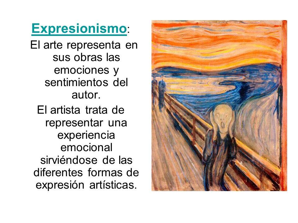 Expresionismo Expresionismo : El arte representa en sus obras las emociones y sentimientos del autor. El artista trata de representar una experiencia