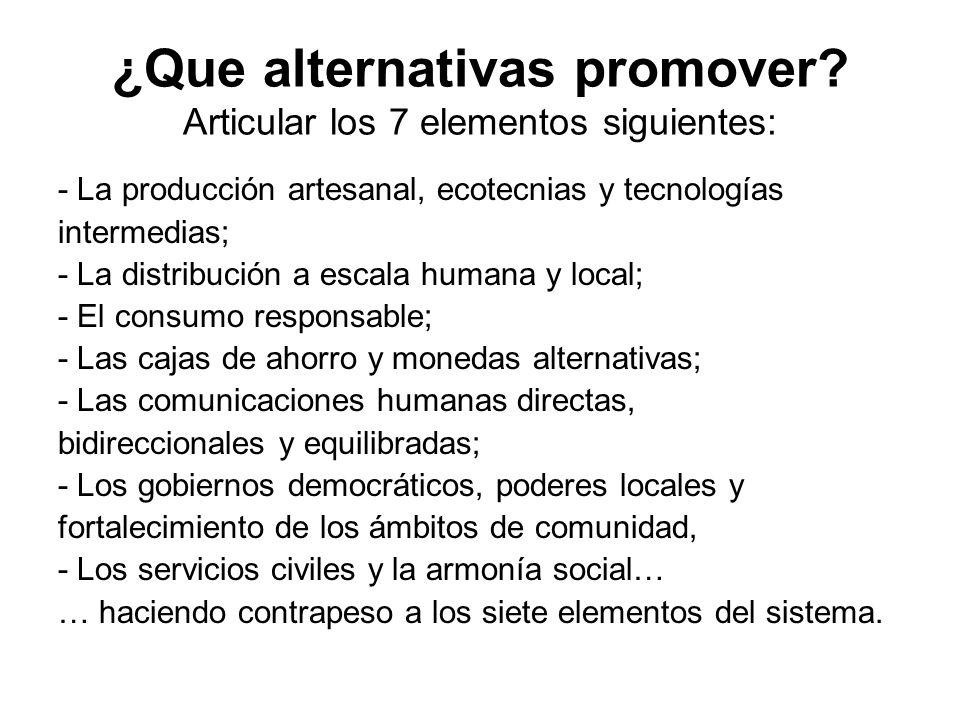 ¿Que alternativas promover? Articular los 7 elementos siguientes: - La producción artesanal, ecotecnias y tecnologías intermedias; - La distribución a
