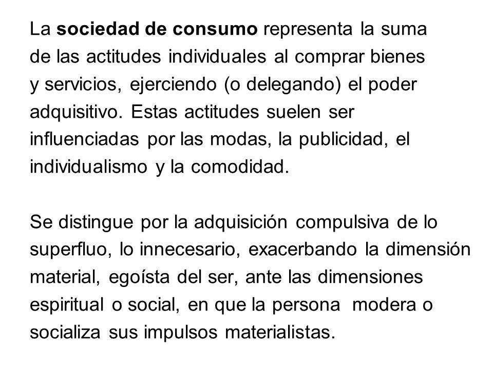 La sociedad de consumo representa la suma de las actitudes individuales al comprar bienes y servicios, ejerciendo (o delegando) el poder adquisitivo.
