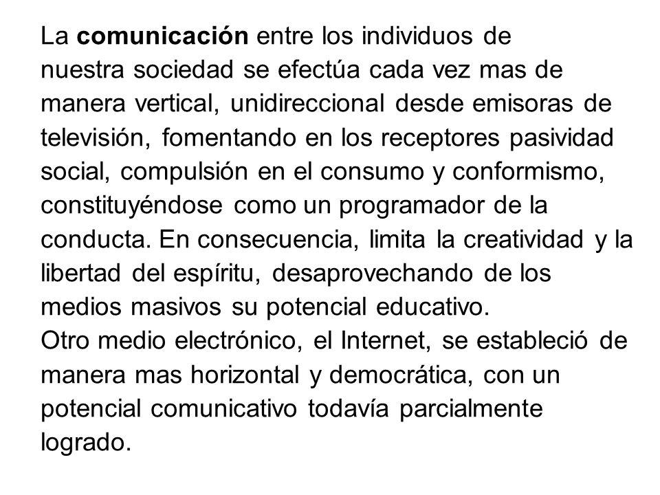 La comunicación entre los individuos de nuestra sociedad se efectúa cada vez mas de manera vertical, unidireccional desde emisoras de televisión, fome