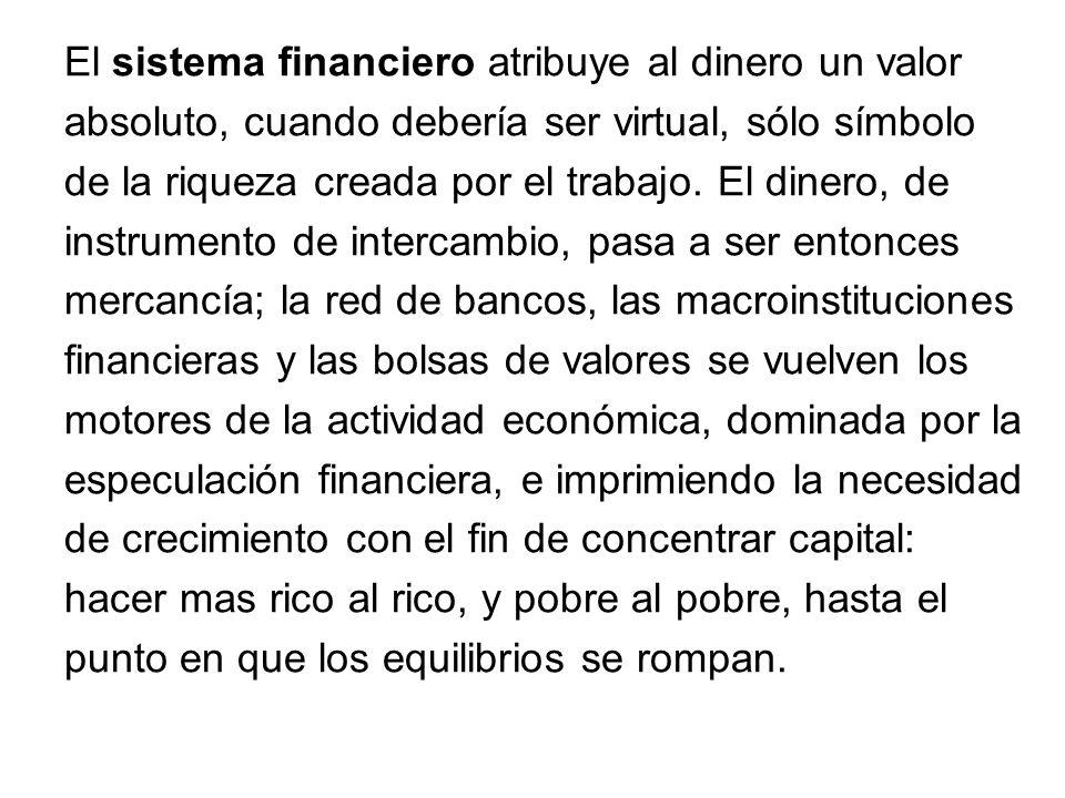 El sistema financiero atribuye al dinero un valor absoluto, cuando debería ser virtual, sólo símbolo de la riqueza creada por el trabajo. El dinero, d