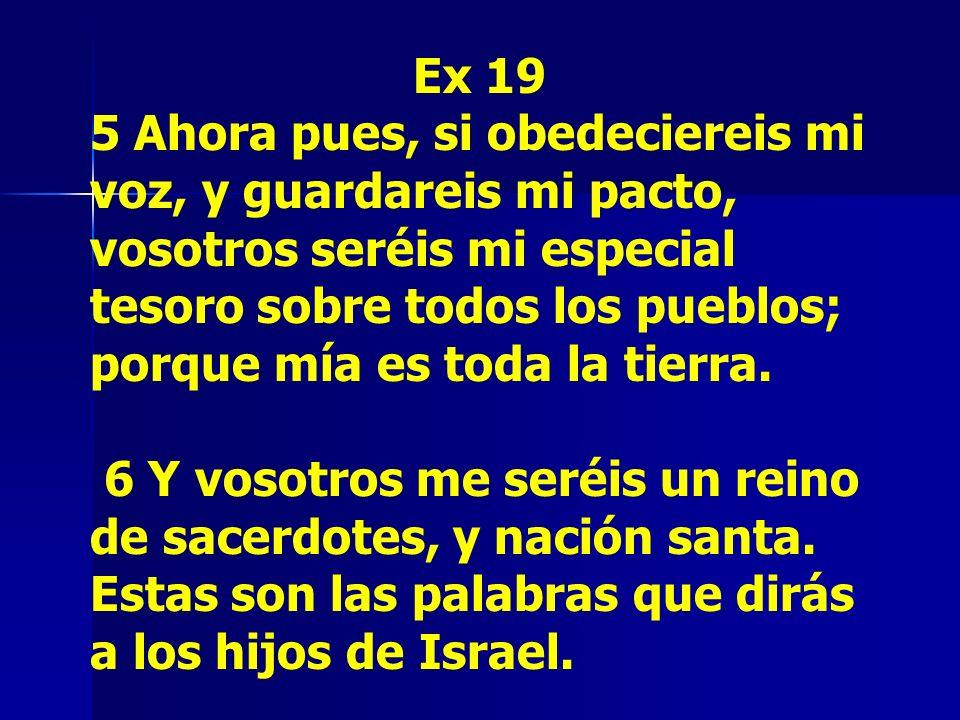 Ex 19 5 Ahora pues, si obedeciereis mi voz, y guardareis mi pacto, vosotros seréis mi especial tesoro sobre todos los pueblos; porque mía es toda la t