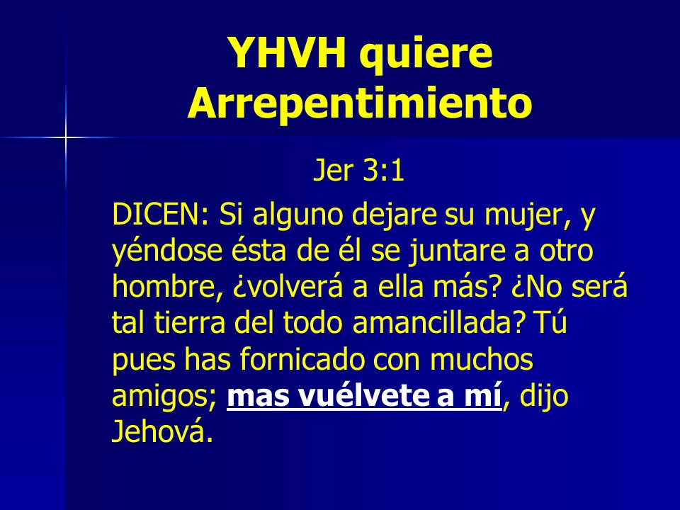 YHVH quiere Arrepentimiento Jer 3:1 DICEN: Si alguno dejare su mujer, y yéndose ésta de él se juntare a otro hombre, ¿volverá a ella más? ¿No será tal