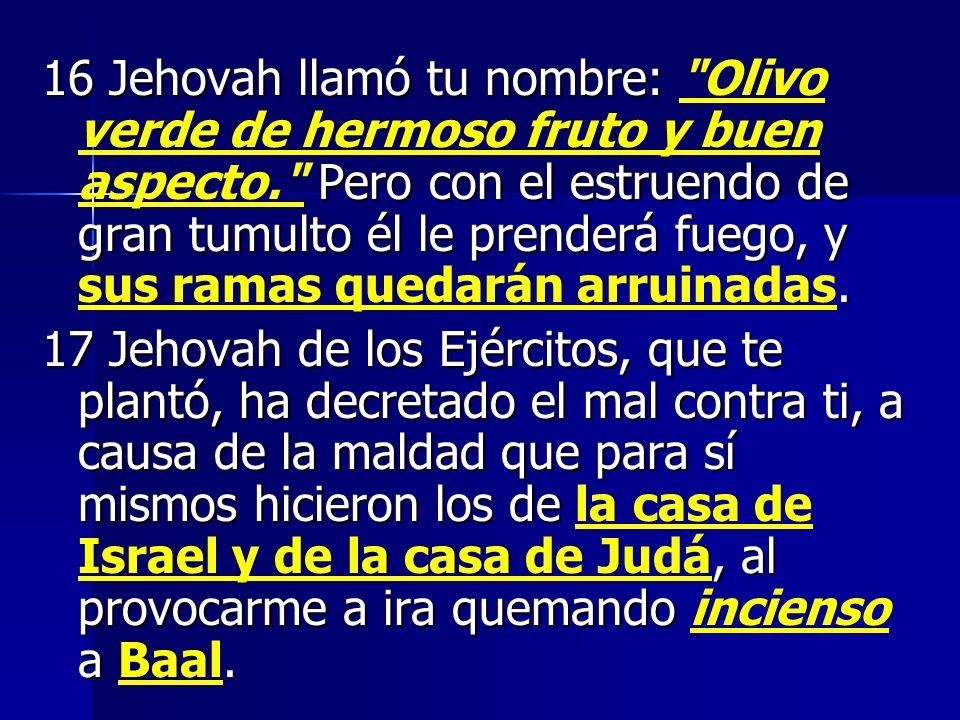 16 Jehovah llamó tu nombre: Pero con el estruendo de gran tumulto él le prenderá fuego, y. 16 Jehovah llamó tu nombre: