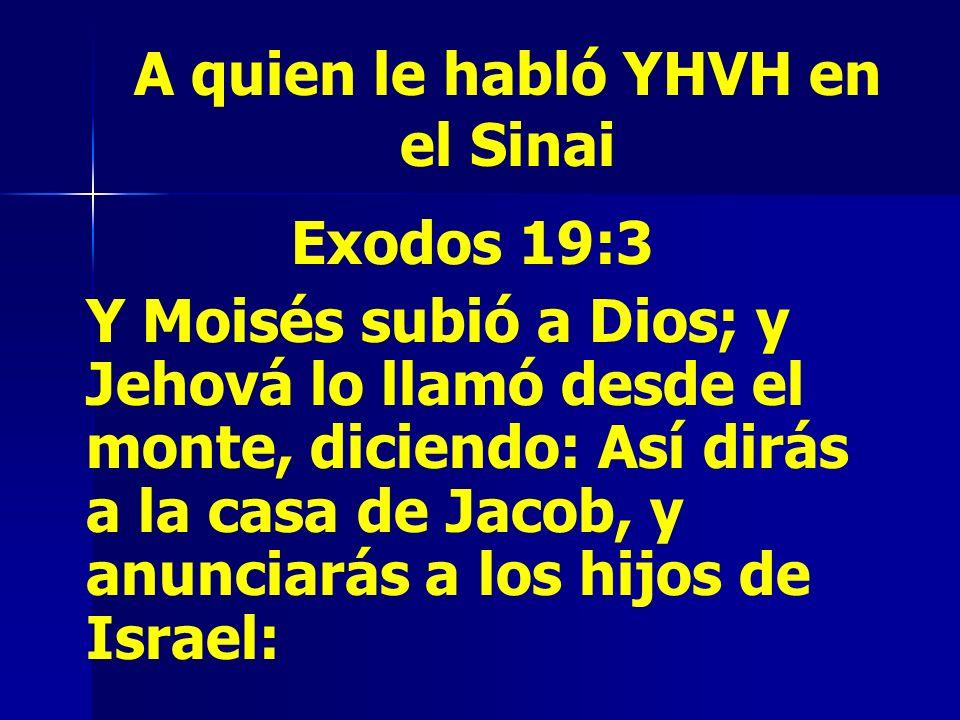 A quien le habló YHVH en el Sinai Exodos 19:3 Y Moisés subió a Dios; y Jehová lo llamó desde el monte, diciendo: Así dirás a la casa de Jacob, y anunc